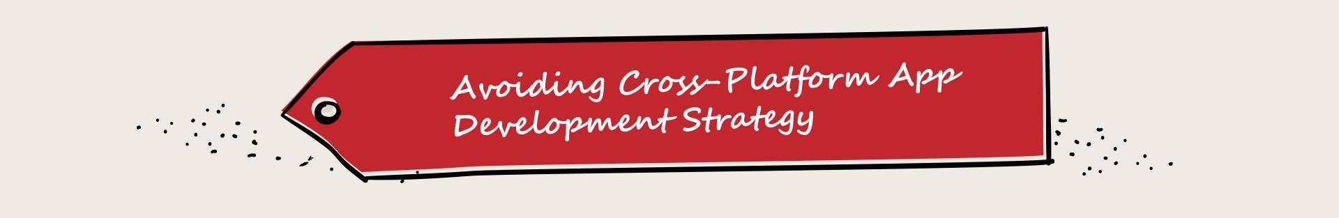 Avoiding Cross-Platform App Development Strategy